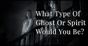 What Type Of Ghost Or Spirit Would You Be?