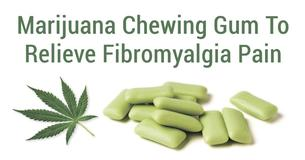 Marijuana Chewing Gum To Relieve Fibromyalgia Pain