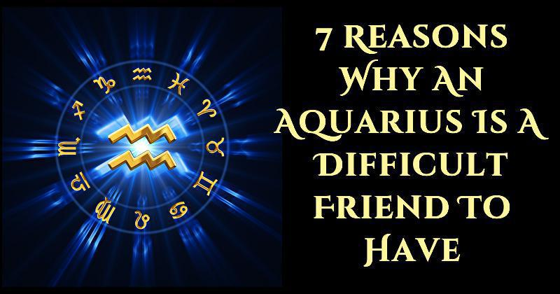 7 Reasons Why An Aquarius Is A Difficult Friend To Have